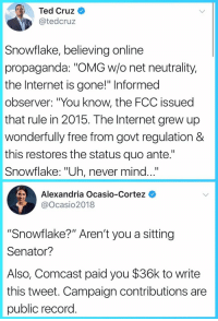 "Internet, Omg, and Target: Ted Cruz  @tedcruz  Snowflake, believing online  propaganda: ""OMG w/o net neutrality,  the Internet is gone!"" Informed  observer: ""You know, the FCC issued  that rule in 2015. The Internet grew up  wonderfully free from govt regulation &  this restores the status quo ante.""  Snowflake: ""Uh, never mind...""  Alexandria Ocasio-Cortez  @Ocasio2018  ""Snowflake?"" Aren't you a sitting  Senator?  Also, Comcast paid you $36k to write  this tweet. Campaign contributions are  public record richardalexanderrr:boop☝️"
