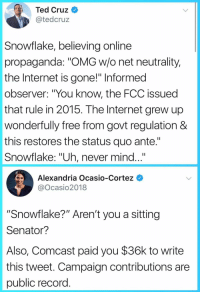 "ante: Ted Cruz  @tedcruz  Snowflake, believing online  propaganda: ""OMG w/o net neutrality,  the Internet is gone!"" Informed  observer: ""You know, the FCC issued  that rule in 2015. The Internet grew up  wonderfully free from govt regulation &  this restores the status quo ante.""  Snowflake: ""Uh, never mind...""  Alexandria Ocasio-Cortez  @Ocasio2018  ""Snowflake?"" Aren't you a sitting  Senator?  Also, Comcast paid you $36k to write  this tweet. Campaign contributions are  public record"