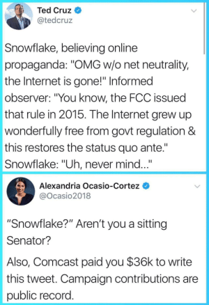 "Just a little AOC throwback: Ted Cruz  @tedcruz  Snowflake, believing online  propaganda: ""OMG w/o net neutrality,  the Internet is gone!"" Informed  observer: ""You know, the FCC issued  that rule in 2015. The Internet grew up  wonderfully free from govt regulation &  this restores the status quo ante.""  Snowflake: ""Uh, never mind...  Alexandria Ocasio-Cortez  @Ocasio2018  ""Snowflake?"" Aren't you a sitting  Senator?  Also, Comcast paid you $36k to write  this tweet. Campaign contributions are  public record Just a little AOC throwback"