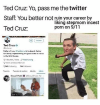 9/11, Ted, and Ted Cruz: Ted Cruz: Yo, pass me the twitter  Staff: You better not ruin your career by  Ted Cruz:  liking stepmom incest  porn on 9/11  Ted Cruzo  @tedcruz  Father of two, @heidiscruz's husband, fighter  for Iberty. Representing the creat state of Toxos  in the U.S. Senate  Houston, Teras θ tedenzorg  O Born on Denamber 22  7,740 Folo 3MFollowers  Tweets Twoots & replies Medla ikos  45  Sexusl Posts  Sexuat Posts 1d <p>Throwback to this</p>