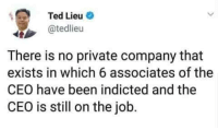 Ted, Been, and Job: Ted Lieu e  @tedlieu  There is no private company that  exists in which 6 associates of the  CEO have been indicted and the  CEO is still on the job. Thanks Ted Lieu
