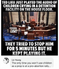 Children, Crying, and Memes: TED LIEU JUST PLAYED THE AUDIO 0F  CHILDREN CRYING IN A DETENTION  FACILITY ON THE HOUSE FLOOR.  GSP  U.S.  House  THEY TRIED TO STOP HIM  FOR 5 MINUTES BUT HE  KEPT PLAYING IT  Liz Young  The only time you won't use children  as a prop is at a pro-abortion rally. (LC)