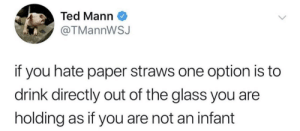 There's a solution: Ted Mann  @TMannWSJ  if you hate paper straws one option is to  drink directly out of the glass you are  holding as if you are not an infant There's a solution