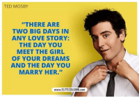 "Love, Memes, and Ted: TED MOSBY  ""THERE ARE  TWO BIG DAYS IN  ANY LOVE STORY:  THE DAY YOU  MEET THE GIRL  OF YOUR DREAMS  AND THE DAY YOU  MARRY HER.""""  www.ELITECOLUMN.conm Remember this. #HIMYM https://t.co/SYSMQ3GTND"