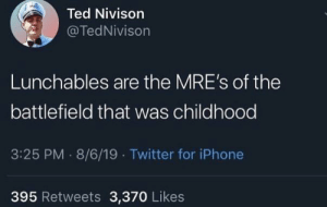Iphone, Ted, and Twitter: Ted Nivison  @TedNivison  Lunchables are the MRE's of the  battlefield that was childhood  3:25 PM 8/6/19 Twitter for iPhone  395 Retweets 3,370 Likes Always an uphill battle, too