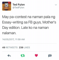 Dami na namang essay sa feed!: Ted Pylon  @Ted Pylon  May pa-contest na naman pala ng  Essay-writing sa FB guys, Mother's  Day edition. Late ko na naman  nalaman.  14/05/2017, 11:59 AM  49 RETWEETS 239  LIKES Dami na namang essay sa feed!