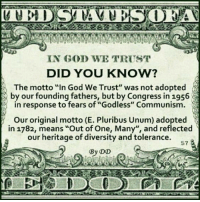 "Memes, Ted, and Communism: TED STATE  IN GOD WE TRUST  DID YOU KNOW?  by our founding fathers, but by Congress in 1956  in response to fears of ""Godless"" Communism.  Our original motto (E. Pluribus Unum) adopted  in 1782, means ""Out of One, Many"", and reflected  our heritage of diversity and tolerance.  57  By DD Check out our secular apparel shop! http://wflatheism.spreadshirt.com/"
