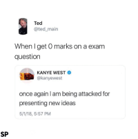 Kanye, Ted, and Kanye West: Ted  @ted_main  When I get O marks on a exam  question  KANYE WEST  @kanyewest  once again l am being attacked for  presenting new ideas  5/1/18, 5:57 PM  SP 😂