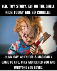 Elf, Elf on the Shelf, and Life: TED, TOY STORY, ELF ON THE SHELF.  KIDS TODAY ARE SO CODDLED  IN MY DAY WHEN DOLLS MAGICALLY  CAME TO LIFE, THEY MURDERED YOU AND  EVERYONE YOU LOVED.