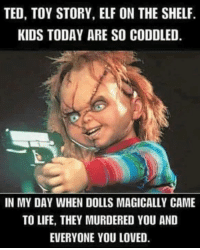 Elf, Elf on the Shelf, and Life: TED, TOY STORY, ELF ON THE SHELF.  KIDS TODAY ARE SO CODDLED.  IN MY DAY WHEN DOLLS MAGICALLY CAME  TO LIFE, THEY MURDERED YOU AND  EVERYONE YOU LOVED.