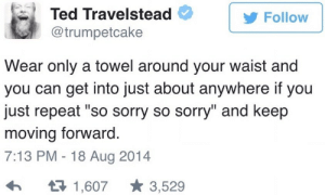 "Sorry, Ted, and Can: Ted Travelstead  Follow  @trumpetcake  Wear only a towel around your waist and  you can get into just about anywhere if you  just repeat ""so sorry so sorry"" and keep  moving forward  7:13 PM - 18 Aug 2014  1,6073,529 Im sorry"