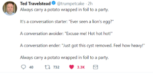 "Dank, Memes, and Party: Ted Travelstead@trumpetcake 2h  Always carry a potato wrapped in foil to a party  It's a conversation starter: ""Ever seen a lion's egg?  A conversation avoider: ""Excuse me! Hot hot hot!""  Always carry a potato wrapped in foil to a party  40  t 7323.3K me_irl by camp-cope MORE MEMES"