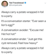 "memehumor:  Genius: Ted Travelstead  @trumpetcake  Always carry a potato wrapped in foil  to a party.  It's a conversation starter: ""Ever seen a  lion's egg?""  A conversation avoider: ""Excuse me!  Hot hot hot!""  A conversation ender: ""Just got this  cyst removed. Feel how heavy!""  Always carry a potato wrapped in foil  to a party memehumor:  Genius"