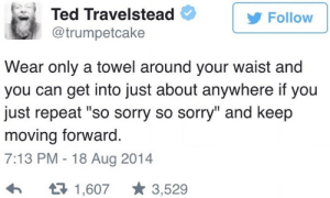 "Sorry, Ted, and MeIRL: Ted Travelstead  @trumpetcake  Follow  Wear only a towel around your waist and  you can get into just about anywhere if you  just repeat ""so sorry so sorry"" and keep  moving forward  7:13 PM -18 Aug 2014  1,6073,529 meirl"