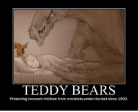 TEDDY BEARS  Protecting innocent children from monsters under-the-bed since 1902. Teddy bears are amazing