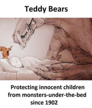 Teddy Bears: Teddy Bears  Protecting innocent childrern  from monsters-under-the-bed  since 1902 Teddy Bears