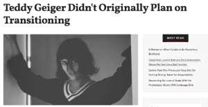 """Bad, Drake, and Family: Teddy Geiger Didn't Originally Plan on  Transitioning  MOST READ  5 Women on What It's Like to Be Raped by a  Boyfriend  Good Girls': Loving Beth and Rio's Relationship  Makes Me Feel Like a Bad Feminist  Central Park Five Prosecutor Says She Did  Nothing Wrong Takes No Responsibility  Reconciling My Love of Drake With His  Problematic History With Underage Girls It's been more than a year since musician Teddy Geiger has come out to the world as transgender.Last October, Teddy announced that she was transitioning via Instagram, writing,""""I started talking about it with a couple of my close friends and family about a month ago and it's given me the courage to start the process.""""But for a while, Teddy had no intention of transitioning.Continue reading it here"""