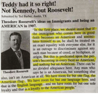 "Barber, Memes, and Ted: Teddy had it so right!  Not Kennedy, but Roosevelt!  Submitted by Ted Barber, Austin, TX  Theodore Roosevelt's ideas on Immigrants and being an  AMERICAN in 1907.  ""In the first place, we should insist that if  the immigrant who comes here in good  faith becomes an American and assimi-  lates himself to us, he shall be treated on  an exact equality with everyone else, for it  is an outrage to discriminate against any  such man because of creed, or birthplace, or  origin. But this is predicated upon the per-  son's becoming in every facet an American,  and nothing but an American. There can be  no divided allegiance here. Any man who  says he is an American, but something else  Theodore Roosevelt  also, isn't an American at all. We have room for but one flag, the  American flag. We have room for but one language here, and  that is the English language.. and we have room for but one sole  loyalty and that is a loyalty to the American people."" Some things NEVER change!"