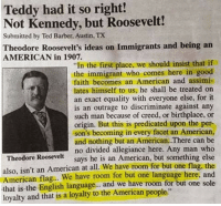 "roosevelt: Teddy had it so right!  Not Kennedy, but Roosevelt!  Submitted by Ted Barber, Austin, TX  Theodore Roosevelt's ideas on Immigrants and being an  AMERICAN in 1907.  ""In the first place, we should insist that if  the immigrant who comes here in good  faith becomes an American and assimi-  lates himself to us, he shall be treated on  an exact equality with everyone else, for it  is an outrage to discriminate against any  such man because of creed, or birthplace, or  origin. But this is predicated upon the per-  son's becoming in every facet an American,  and nothing but an American.There can be  no divided allegiance here. Any man who  says he is an American, but something else  Theodore Roosevelt  also, isn't an American at all. We have room for but one flag, the  American flag.. We have room for but one language here, and  that is the English language... and we have room for but one sole  loyalty and that is a loyaty to the American people"""