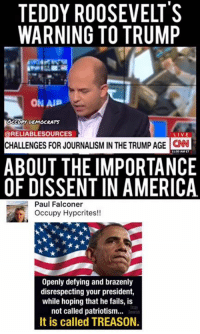 Memes, Falcons, and Dissent: TEDDY ROOSEVELT'S  WARNING TO TRUMP  ON AP  DEMOCRATS  @RELIABLESOURCES  CHALLENGES FOR JOURNALISM IN THE TRUMP AGE  CNN  ABOUT THE IMPORTANCE  OF DISSENT IN AMERICA  Paul Falconer  Occupy Hypcrites!!  Openly defying and brazenly  disrespecting your president,  while hoping that he fails, is  not called patriotism...  It is called TREASON. (GC)