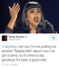 "Target, Tumblr, and Blog: Teddy Sinclair  @NataliaKills  @JayHeey I am but i'm not putting out  another ""Natalia Kills"" album now I've  got a band, so it's time to say  goodbye! It's been a good ride!  7/7/15, 1:53 AM <p><a href=""http://commongayboy.tumblr.com/post/123677512251/when-you-ruin-your-career-so-badly-that-you-have"" class=""tumblr_blog"" target=""_blank"">commongayboy</a>:</p>  <blockquote><p>When you ruin your career so badly that you have to change your stage name and rebrand yourself completely</p></blockquote>"