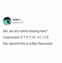 Alive, Ouija, and Tbh: teddy v  @tedv142  Me: are any spirits staying here?  Ouija board: STAY IN ALIVE  Me: dammit this is a Bee Gee board this sounds like a fun, funky curse tho tbh