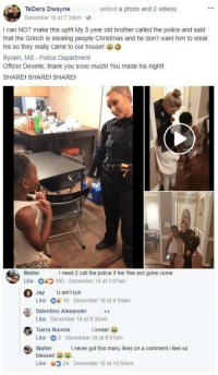 Ass, Blackpeopletwitter, and Blessed: TeDera Dwayne  December 16 at 7:34pm  added a photo and 2 videos.  I can NOT make this upl!! My 5 year old brother called the police and said  that the Grinch is stealing people Christmas and he don't want him to steal  his so they really came to our house!  Byram, MS- Police Department  Officer Develle, thank you sooo much! You made his night!  SHARE! SHARE! SHARE!  Walter  Like  O Jay  I need 2 call the police if her fine ass gone come  302 December 18 at 3:07am  U ain't lyin  Like 10-December 18 at 6:54am  Valentino Alexander  Like December 18 at 8:35am  Tiarra Nunnie  Like 2 December 18 at 9:01am  Walter  blessed  Like 24 December 18 at 10:56am  I swear  I never got this many likes on a comment i feel so <p>Looks like somebody needs to call the cops… (via /r/BlackPeopleTwitter)</p>
