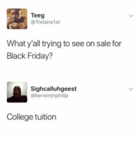 """Black Friday, Club, and College: Teeg  @Trelaire1st  What y'all trying to see on sale for  Black Friday?  Sighcalluhgeest  @kerwinjnphilip  College tuition <p><a href=""""http://laughoutloud-club.tumblr.com/post/167754772838/black-friday-special"""" class=""""tumblr_blog"""">laughoutloud-club</a>:</p>  <blockquote><p>Black Friday special</p></blockquote>"""