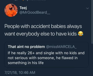 Life, Kids, and Single: Teej  @MrGoodBeard  People with accident babies always  want everybody else to have kids  That aint no problem @missMARCELA  If he really 26+ and single with no kids and  not serious with someone, he flawed in  something in his life  7/21/18, 10:46 AM Misery Loves Company.