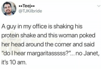 "Head, Memes, and Protein: .Teej..  TJKilbride  A guy in my office is shaking his  protein shake and this woman poked  her head around the corner and said  ""do I hear margaritasssss?""... no Janet,  it's 10 am Janet wyld 😂"