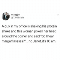 "Chill, Head, and Memes: Teej..  @TJKilbride  A guy in my office is shaking his protein  shake and this woman poked her head  around the corner and said ""do I hear  margaritasssss?""...no Janet, it's 10 am Chill, Janet."