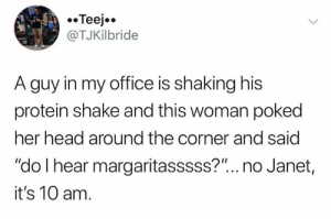 "Her Head: Teej  @TJKilbride  A guy in my office is shaking his  protein shake and this woman poked  her head around the corner and said  ""do I hear margaritasssss?""... no Janet,  it's 10 am."