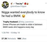 "Blackpeopletwitter, Bmw, and Shit: TeeJay""MW  @AintEeen Trippin  Nigga wanted everybody to know  he had a BMW.  Trophy Husband @Only_Lawrence  Swear iPhones are made to slide in between  BMW seats shit happens every day  1:28 PM 15 May 18  27.2K Retweets98K Likes <p>Probably had that car for years now it&rsquo;s a citizen. (via /r/BlackPeopleTwitter)</p>"