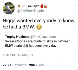"Bmw, Shit, and Husband: TeeJay""MW  @AintEeen Trippin  Nigga wanted everybody to know  he had a BMW.  Trophy Husband @Only_Lawrence  Swear iPhones are made to slide in between  BMW seats shit happens every day  1:28 PM 15 May 18  27.2K Retweets98K Likes Probably had that car for years now its a citizen."