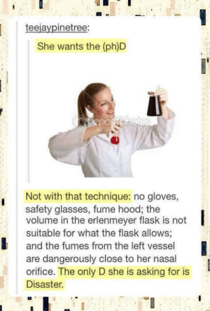 Not with that techniqueomg-humor.tumblr.com: teejaypinetree:  She wants the (ph)D  opepostohotos  Not with that technique: no gloves,  safety glasses, fume hood; the  volume in the erlenmeyer flask is not  suitable for what the flask allows;  and the fumes from the left vessel  are dangerously close to her nasal  orifice. The only D she is asking for is  Disaster. Not with that techniqueomg-humor.tumblr.com