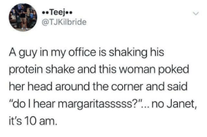 "Her Head: Teejo  @TJKilbride  A guy in my office is shaking his  protein shake and this woman poked  her head around the corner and said  ""do I hear margaritasssss?""... no Janet,  it's 10 am."
