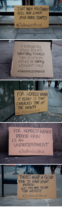"Homeless, Period, and The Worst: TEEL ANY LONER  YOUR PEROD STARTS   F EVERUBOD  cOULD DONATE  SANITARy TOWELS  THEN A WOMAN  WoULD BE HAPPy  WOULDNT THEy?  HTHEHOMELESSPERIOD   FOR HOMELESS WOMEN  IT REALY IS THAT  DREADED TME OF  THE MONTAH   FOR HOMELIESS WOMEN  PERIOD PAIN  IS AN  UNDERSTATEMENT   THERES NEVER A GOOD  TIME TO HAVE YOUR  PERIOD  BUT THIS HAS TO BE  THE WORST, <p><a class=""tumblr_blog"" href=""http://micdotcom.tumblr.com/post/115258208210/thehomelessperiod-exposes-the-unique-menstruation"">micdotcom</a>:</p><blockquote><h2><a href=""http://mic.com/articles/114242/one-powerful-hashtag-exposes-a-unique-problem-for-homeless-women?utm_source=policymicTBLR&utm_medium=main&utm_campaign=social""><b>#TheHomelessPeriod exposes the unique menstruation problem homeless women face</b></a> </h2><p>The new campaign shines a light on homeless women who need assistance caring for their menstrual cycles. According to <a href=""http://www.theguardian.com/housing-network/2014/mar/07/homeless-services-failing-women-st-mungos"">the </a><i>Guardian,</i> approximately 26% of people in the U.K. who receive ""homelessness services"" are female. But in most shelters, ""sanitary ware or any kind of period  ephemera is scarce,"" <i>Vice</i> reported earlier this year. <a href=""http://mic.com/articles/114242/one-powerful-hashtag-exposes-a-unique-problem-for-homeless-women?utm_source=policymicTBLR&utm_medium=main&utm_campaign=social""><b>Three women have a plan to fix that.</b></a><br/></p></blockquote>"