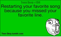 Memes, Tumblr, and 🤖: Teen Derp #194  Restarting your favorite song  because you missed your  favorite line  Teen-Derp.tumblr.com