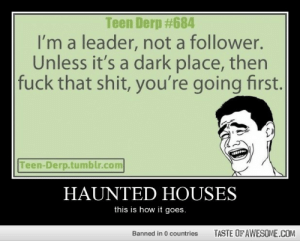 [Connect to Facebook to view this post]http://omg-humor.tumblr.com: Teen Derp #684  I'm a leader, not a follower.  Unless it's a dark place, then  fuck that shit, you're going first.  Teen-Derp.tumblr.com  HAUNTED HOUSES  this is how it goes.  TASTE OF AWESOME.COM  Banned in 0 countries [Connect to Facebook to view this post]http://omg-humor.tumblr.com