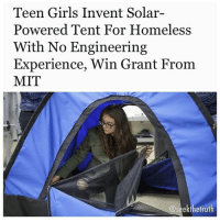 Bored, Family, and Friends: Teen Girls Invent Solar-  Powered Tent For Homeless  With No Engineering  Experience, Win Grant From  MIT  @seek the truth Repost @seekthetruth ・・・ Trueactivist.com- A group of twelve girls with no prior engineering experience developed a solarpowered tent for the homeless. Along the way, they learned the ins-and-outs of sewing, coding and 3Dprinting. Due to a flailing economy, homelessness is on the rise in cities such as LosAngeles. Fortunately, a new innovation developed by students at San Fernando High School may help those who are stranded on the streets — at least until a more permanent solution is presented. Bored Panda reports that with absolutely no experience, a group of young females invented a solar-powered tent that rolls up into a backpack. Together, the 12 females were recruited by DIY Girls, a non-profit organization that empowers young women from low-income families in LA to pursue fields in technology and engineering. Overseeing the project was executive director of DIYGirls, Evelyn Gomez. The girls primarily used YouTube videos and information found via Google searches to produce a tent that offers major benefits to homeless individuals. Throughout the process, they learned skills such as sewing, coding and 3D printing. Fortunately, their hard work paid off. Not only did they win the world's respect, the team won a $10,000 grant from the Lemelson MIT program. In result, they will present their invention at MIT's EurekaFest on June 16th. Because the high school students come from low-income families, they almost couldn't afford the trip. Compassionate strangers, friends, and family members, however, donated to a GoFundMe campaign that raised over $18,000. SeekTheTruth standup911