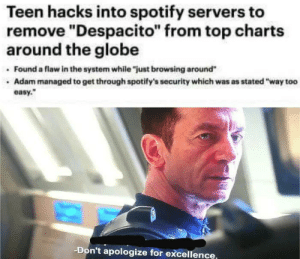 "Some heroes don't wear capes: Teen hacks into spotify servers to  remove ""Despacito"" from top charts  around the globe  Found a flaw in the system while ""just browsing around""  Adam managed to get through spotify's security which was as stated ""way too  easy.  -Don't apologize for excellence, Some heroes don't wear capes"