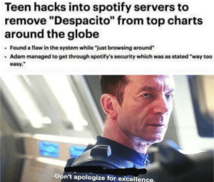 "Not the hero we deserve, but the hero we need: Teen hacks into spotify servers to  remove ""Despacito"" from top charts  around the globe  Found a flaw in the system while ""just browsing around""  Adam managed to get through spotify's security which was as stated ""way too  easy.  -Don't apologize for excellence. Not the hero we deserve, but the hero we need"