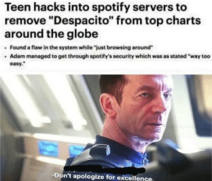 ".: Teen hacks into spotify servers to  remove ""Despacito"" from top charts  around the globe  Found a flaw in the system while ""just browsing around""  Adam managed to get through spotify's security which was as stated ""way to0  easy.  Don't apologize for excellence. ."