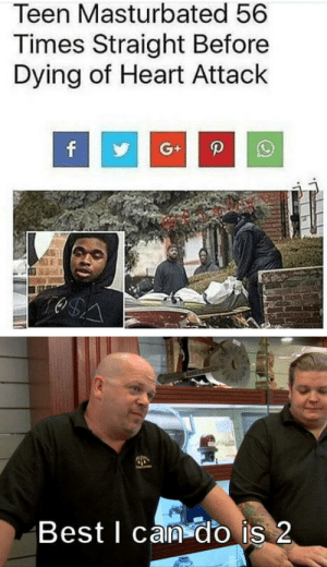 laughoutloud-club:  Nobody got time for that!!!: Teen Masturbated 56  Times Straight Before  Dying of Heart Attack  f  G+  O$A  Best I can do is 2 laughoutloud-club:  Nobody got time for that!!!