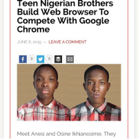 "Africa, Anaconda, and Android: Teen Nigerian Brothers  Build Web Browser To  Chromee  JUNE 6, 2015 LEAVE A COMMENT  Compete With Google  Meet Anesi and Osine Ikhianosime. They westafricanbaby:  fredexmain: im-a-hydra:  nubianbrothaz:  blackfashion:  rudegyalchina:  glammednaturally:  Now this is something to talk about Weldone boys 👏🏾👏🏾👏🏾👏🏾☺️☺️☺️👍🏾👍🏾👍🏾#news #worldnews #nigeria #africa #google  Compete? Their web browser is faster tf .  What's the name of the browser?  Two teen brothers build mobile web browser          	 on May 28, 2015   /   in Education, News 9:15 am   /   Comments  By Dayo Adesulu The duo of Osine Ikhianosime and Anesi Ikhianosime have rekindled  hope in the future of nigeria as they entered their names in the  catalogue of application developers when they built a mobile web browser  that is already in use globally. Osine Ikhianosime 13, and Anesi  Ikhianosime 15 who co-developed 'Crocodile Browser Lite' were born of  same parents and both are Year nine and 11 students of Greensprings  School, Anthony Campus, Lagos. While both brothers write code, Anesi  designs the user interface.  Osine Ikhianosine and Anesi Ikhianosime Osine and Anesi launched the mobile browser on the Mobango app store  before moving to Google Play Store to try and reach a wider audience. As  you read this piece, the browser currently has around 100 to 500  downloads and they do not have ads in the app yet. They both began  developing an Android web browser, which they named Crocodile Browser  Lite, about a year ago out of boredom. Due to their strong interest  in technology, they decided to create a  functional, fast browser for feature and low end phones because,  according to them, ""We were fed up with Google Chrome."" Osine who told  TechCabal in his pitch mail said: ''I write the code, my brother designs  it."" Born April 28, 2001, his interest in computers began at age seven. It  was also at this age that he and his brother, Anesi Ikhianosime, who  was 9 at the time, came up with the idea of starting a company. Recalling how it started, Osine said, they first named it 'Doors'  with Microsoft's Windows, but when they discovered that the name was  already in use, they had to change the name to BluDoors. Relating his  experience, Osine said: ''When we decided to learn to code at age 12 and  14 respectively, I didn't let my uncle's belief that it would be a  tough feat to achieve deter me."" On his part, Anesi said: ""I learnt to code by myself. I started in  2013, I used sites like Code Academy, Code Avengers and books like  'Android for Game Development' and 'Games for Dummies',"" said Anesi.  Meanwhile their mother, Mrs Ngozi Ikhianosime, who is a Mathematics  teacher said: ""Osine could already use a PC before he could read at age  three. It is all he does since he learnt to code."" The mother who ascribed the success to Greensprings Schools, said  students of the school have access to computer and internet facilities,  just as personal laptops are made available to each of them at home.  ""After Anesi is through with his secondary school education, he will  attend A levels, after which he will go to MIT in Boston for his first  degree, because the university has the facilities he needs to learn.""  She said. Their father Mr Philip Ikhianosime, who is the Head of Management  Services and Human Resource Manager at an Insurance Company says the  boys developed interest in PC usage very early. He agrees as well, that  his children's school is very instrumental in their continued interest  in programming. Anesi says that he'd like to develop another app that solves real  social problems, such as traffic and communication. The brothers are  releasing a new version of Crocodile Browser Lite 3.0 this April.  - See more at: http://www.vanguardngr.com/2015/05/two-teen-brothers-build-mobile-web-browser/#sthash.ZF2vj1zZ.dpuf NubianBrothaz  Boost the eff outta this   Salute to those young brothas. Young, black geniuses   🇳🇬🇳🇬🇳🇬🇳🇬🇳🇬🇳🇬"