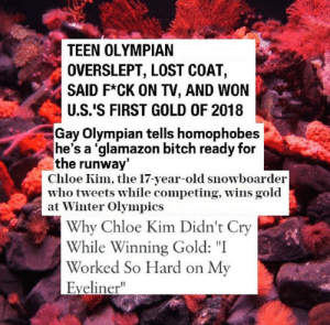 "gen-zee:  literal icons: TEEN OLYMPIAN  OVERSLEPT, LOST COAT,  SAID F*CK ON TV, AND WON  U.S.'S FIRST GOLD OF 2018  Gay Olympian tells homophobes  he's a 'glamazon bitch ready for  the runway  Chloe Kim, the 17-year-old snowboarder  who tveets while competing, Wins gold  at Winter Olympics  Why Chloe Kim Didn't Cry  While Winning Gold: ""I  Worked So Hard on My  Eyeliner"" gen-zee:  literal icons"