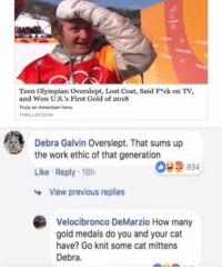 Funny, Yeah, and Lost: Teen Olympian Overslept, Lost Coat, Said Fck on Tv,  and Won U.S.'s First Gold of 2018  Truly an American hero.  THRILLIST.COM  Debra Galvin Overslept. That sums up  the work ethic of that generation  Like Reply 18h  09834  View previous replies  Velocibronco DeMarzio How many  gold medals do you and your cat  have? Go knit some cat mittens  Debra. Yeah Debra, get lost
