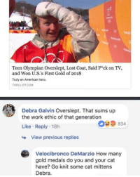 Lost, Work, and American: Teen Olympian Overslept, Lost Coat, Said Fck on TV,  and Won U.S.'s First Gold of 2018  Truly an American hero.  THRILLIST.COM  Debra Galvin Overslept. That sums up  the work ethic of that generation  Like Reply 18h  059  834  View previous replies  Velocibronco DeMarzio How many  gold medals do you and your cat  have? Go knit some cat mittens  Debra. (@tank.sinatra)
