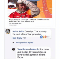 "Memes, Lost, and Work: Teen Olympian Overslept, Lost Coat, Said F""ck on TV,  and Won U.S.'s First Gold of 2018  Truly an American hero  THRILLIST.COM  Debra Galvin Overslept. That sums up  the work ethic of that generation  Like Reply 18h  053  09 834  View previous replies  Velocibronco DeMarzio How many  gold medals do you and your cat  have? Go knit some cat mittens  Debra. iconic"