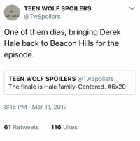 Family, Memes, and Teen Wolf: TEEN WOLF SPOILERS  TwSpoilers  Jeff Davi  One of them dies, bringing Derek  Hale back to Beacon Hills for the  episode.  TEEN WOLF SPOILERS @TwSpoilers  The finale is Hale family-centered. #6x20  8:15 PM Mar 11, 2017  61 Retweets  116 Likes malia deserves her happy ending i will rip my hair out if she doesn't get it